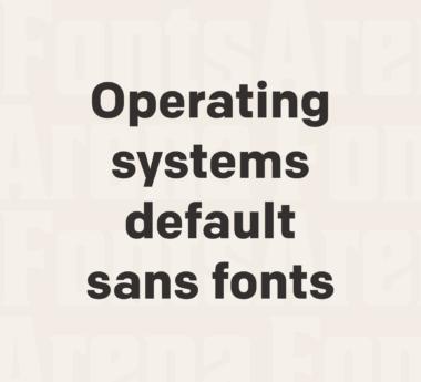 Operating systems default sans-serif fonts